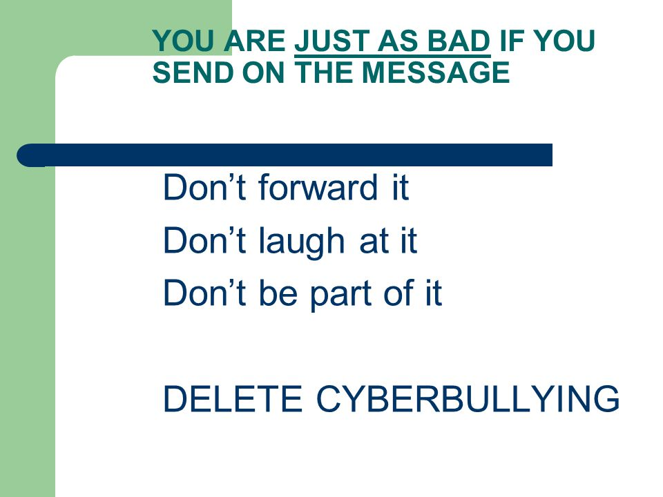 YOU ARE JUST AS BAD IF YOU SEND ON THE MESSAGE Don't forward it Don't laugh at it Don't be part of it DELETE CYBERBULLYING