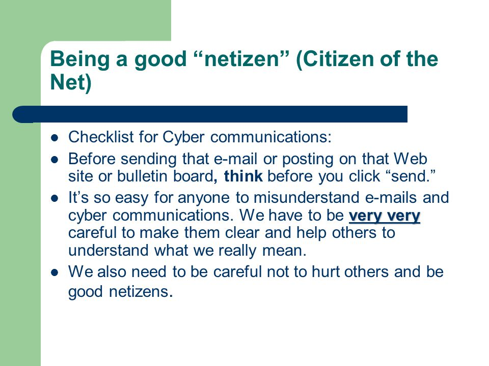 Being a good netizen (Citizen of the Net) Checklist for Cyber communications: Before sending that  or posting on that Web site or bulletin board, think before you click send. very very It's so easy for anyone to misunderstand  s and cyber communications.