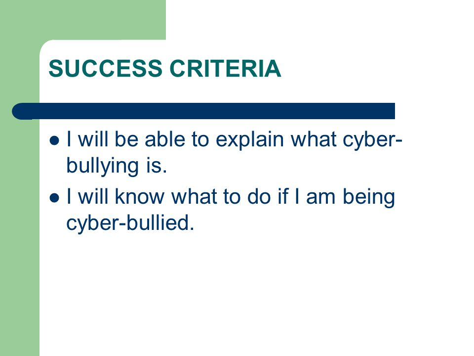 SUCCESS CRITERIA I will be able to explain what cyber- bullying is.