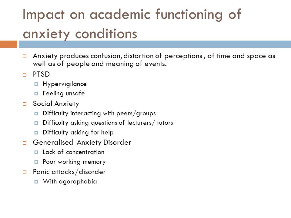 Impact on academic functioning of anxiety conditions  Anxiety produces confusion, distortion of perceptions, of time and space as well as of people and meaning of events.