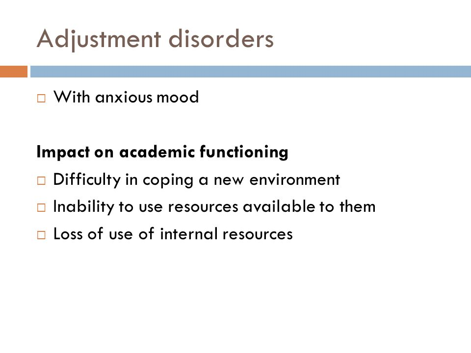 Adjustment disorders  With anxious mood Impact on academic functioning  Difficulty in coping a new environment  Inability to use resources available to them  Loss of use of internal resources