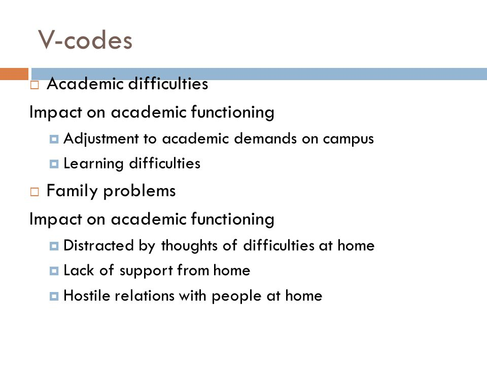 V-codes  Academic difficulties Impact on academic functioning  Adjustment to academic demands on campus  Learning difficulties  Family problems Impact on academic functioning  Distracted by thoughts of difficulties at home  Lack of support from home  Hostile relations with people at home