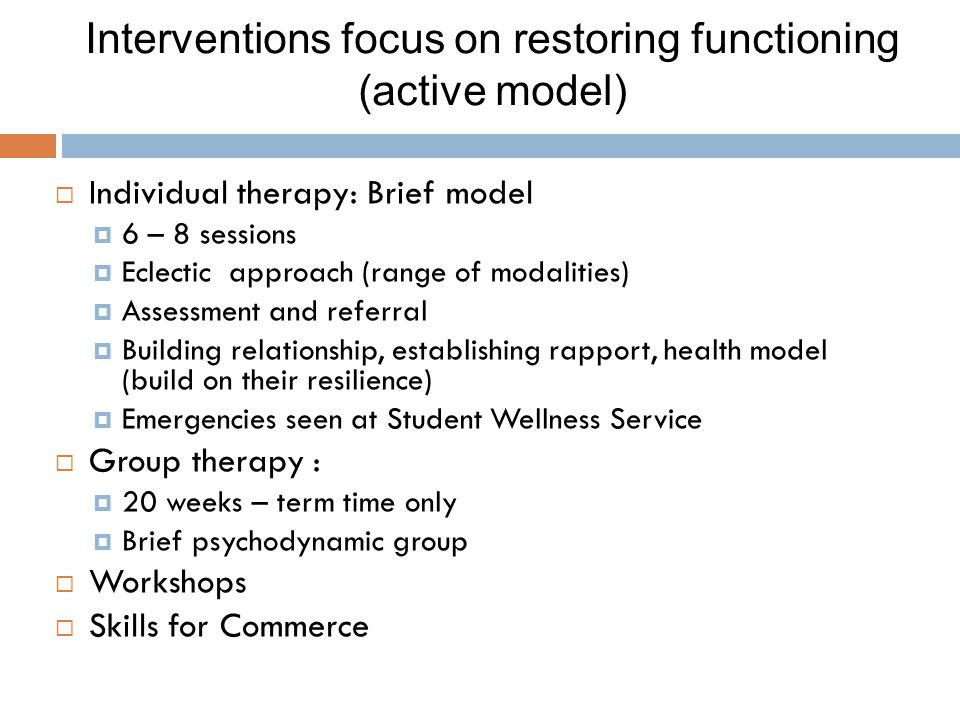 Interventions focus on restoring functioning (active model)  Individual therapy: Brief model  6 – 8 sessions  Eclectic approach (range of modalities)  Assessment and referral  Building relationship, establishing rapport, health model (build on their resilience)  Emergencies seen at Student Wellness Service  Group therapy :  20 weeks – term time only  Brief psychodynamic group  Workshops  Skills for Commerce