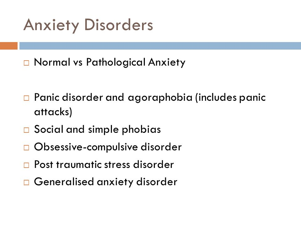 Anxiety Disorders  Normal vs Pathological Anxiety  Panic disorder and agoraphobia (includes panic attacks)  Social and simple phobias  Obsessive-compulsive disorder  Post traumatic stress disorder  Generalised anxiety disorder