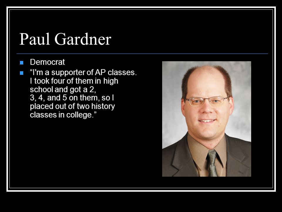 Paul Gardner Democrat I m a supporter of AP classes.