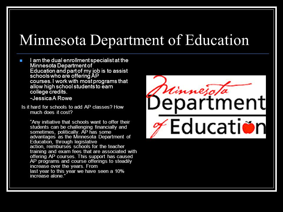 Minnesota Department of Education I am the dual enrollment specialist at the Minnesota Department of Education and part of my job is to assist schools who are offering AP courses.
