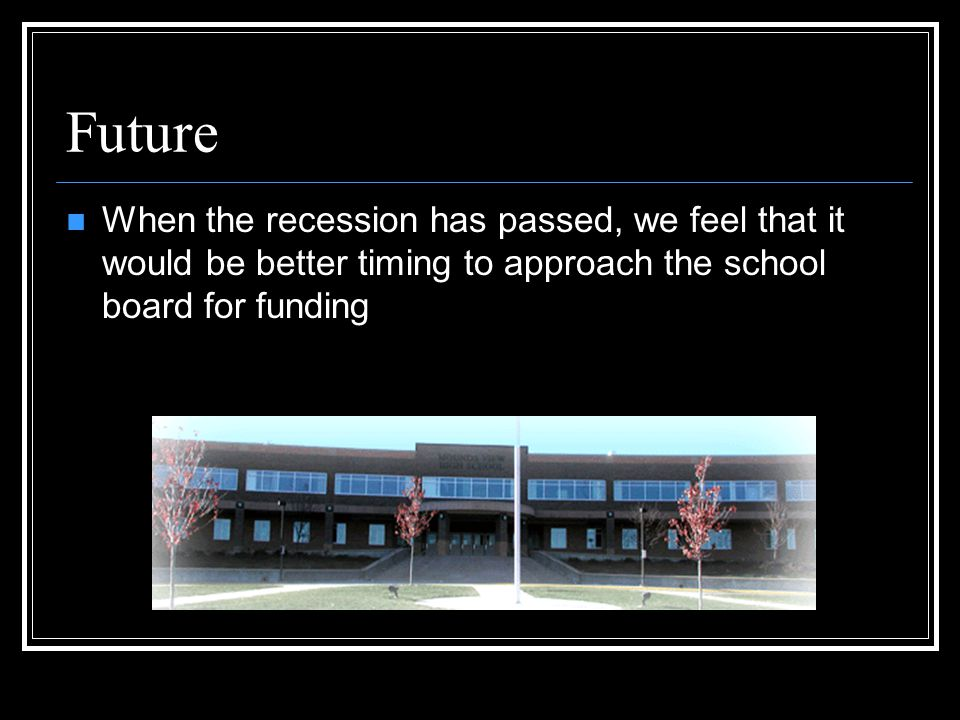 Future When the recession has passed, we feel that it would be better timing to approach the school board for funding