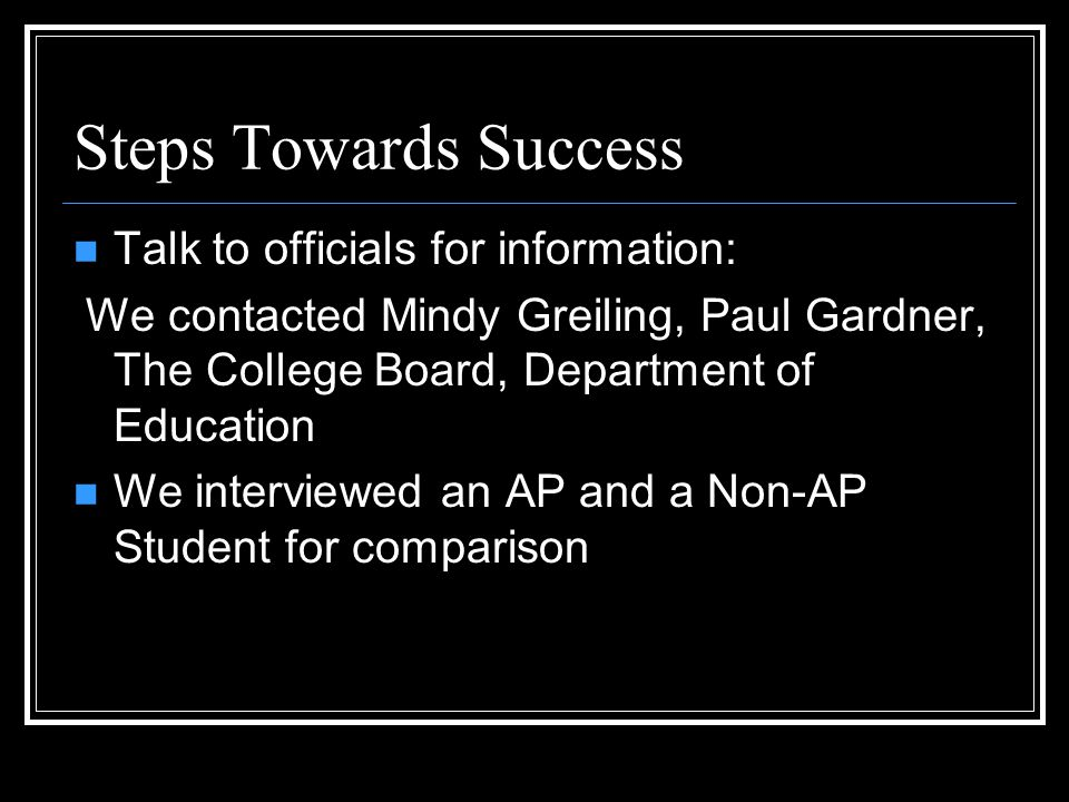 Steps Towards Success Talk to officials for information: We contacted Mindy Greiling, Paul Gardner, The College Board, Department of Education We interviewed an AP and a Non-AP Student for comparison