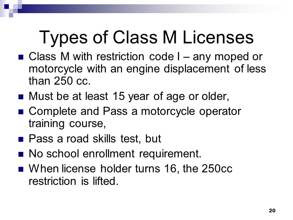 20 Types of Class M Licenses Class M with restriction code I – any moped or motorcycle with an engine displacement of less than 250 cc.