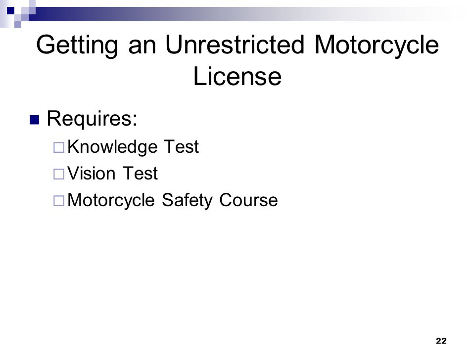 22 Getting an Unrestricted Motorcycle License Requires:  Knowledge Test  Vision Test  Motorcycle Safety Course