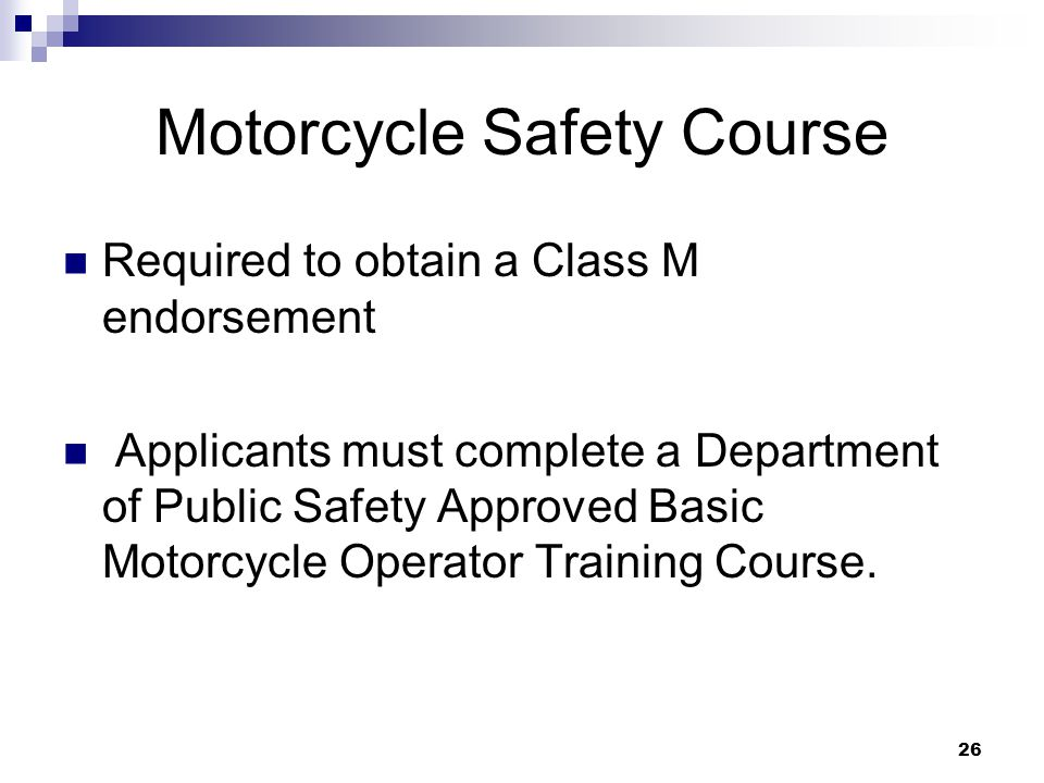 26 Motorcycle Safety Course Required to obtain a Class M endorsement Applicants must complete a Department of Public Safety Approved Basic Motorcycle Operator Training Course.