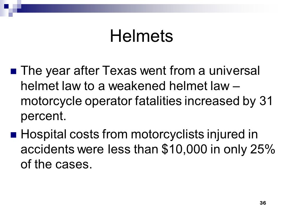 36 Helmets The year after Texas went from a universal helmet law to a weakened helmet law – motorcycle operator fatalities increased by 31 percent.
