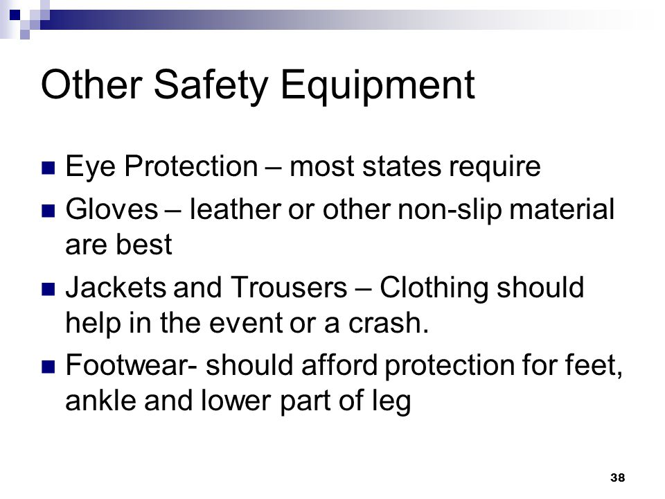 Other Safety Equipment Eye Protection – most states require Gloves – leather or other non-slip material are best Jackets and Trousers – Clothing should help in the event or a crash.
