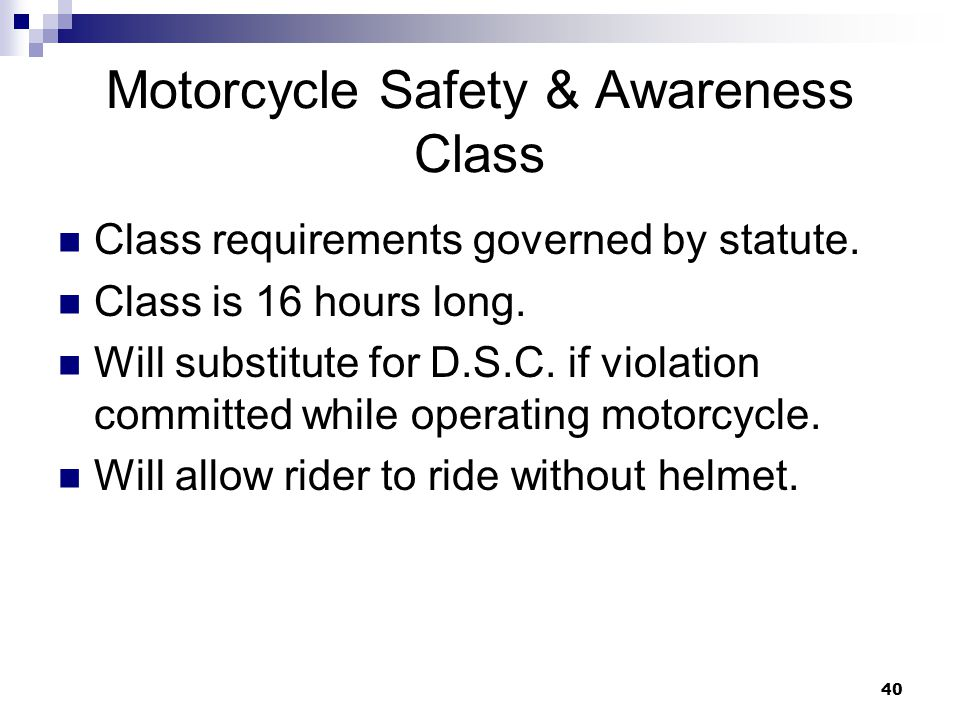 40 Motorcycle Safety & Awareness Class Class requirements governed by statute.