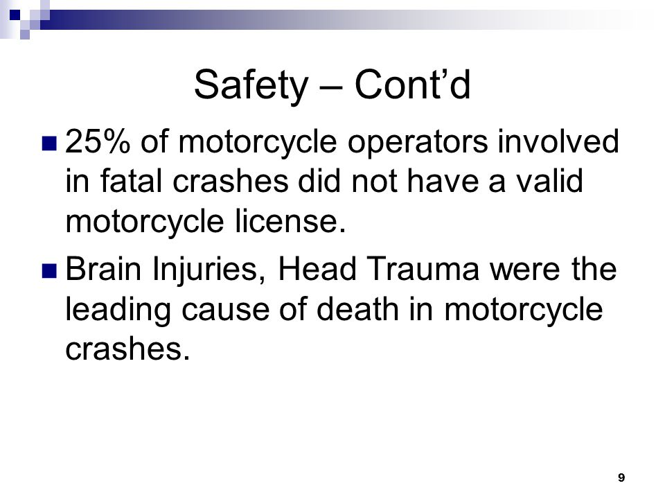 9 Safety – Cont'd 25% of motorcycle operators involved in fatal crashes did not have a valid motorcycle license.
