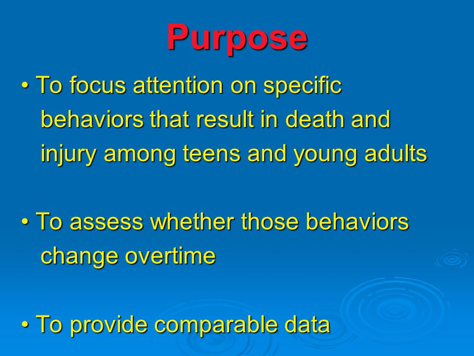 Purpose To focus attention on specific To focus attention on specific behaviors that result in death and behaviors that result in death and injury among teens and young adults injury among teens and young adults To assess whether those behaviors To assess whether those behaviors change overtime change overtime To provide comparable data To provide comparable data