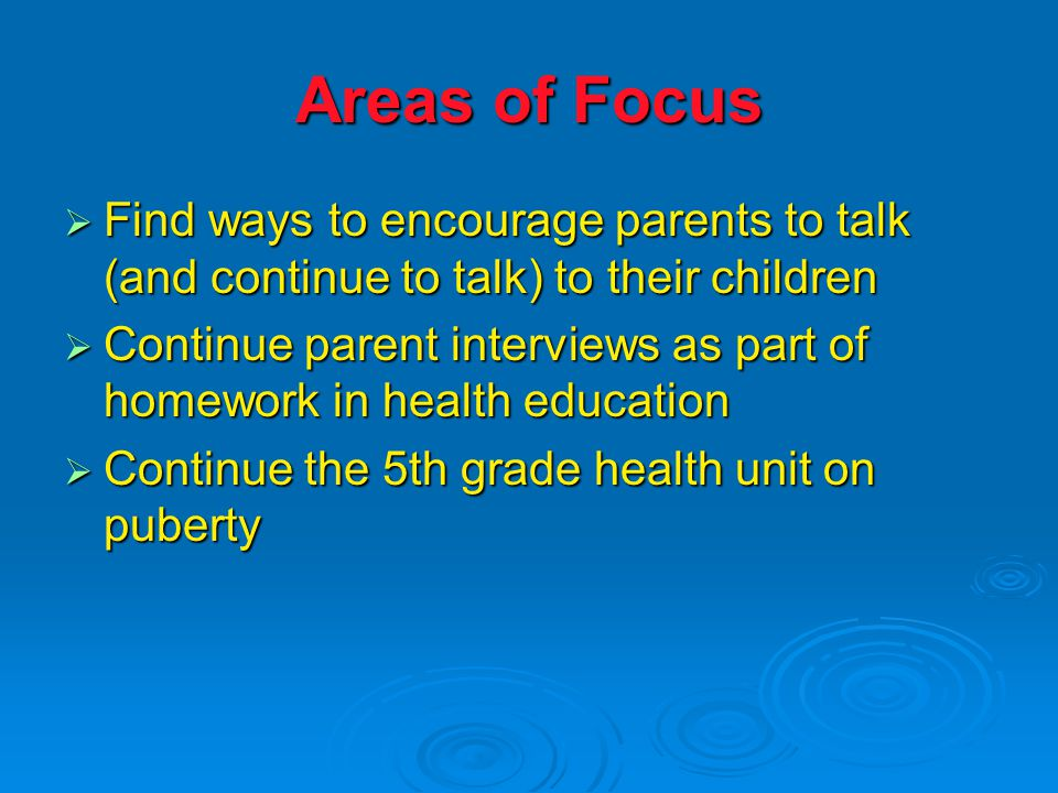 Areas of Focus  Find ways to encourage parents to talk (and continue to talk) to their children  Continue parent interviews as part of homework in health education  Continue the 5th grade health unit on puberty