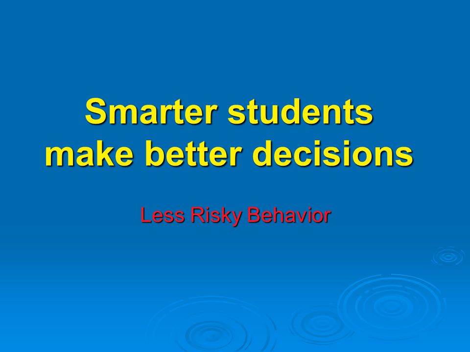 Smarter students make better decisions Less Risky Behavior
