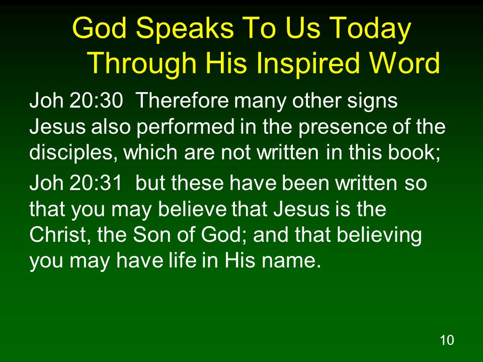 10 God Speaks To Us Today Through His Inspired Word Joh 20:30 Therefore many other signs Jesus also performed in the presence of the disciples, which are not written in this book; Joh 20:31 but these have been written so that you may believe that Jesus is the Christ, the Son of God; and that believing you may have life in His name.