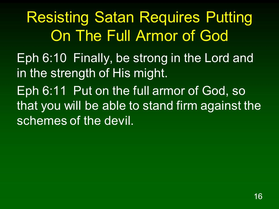 16 Resisting Satan Requires Putting On The Full Armor of God Eph 6:10 Finally, be strong in the Lord and in the strength of His might.