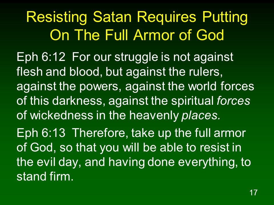 17 Resisting Satan Requires Putting On The Full Armor of God Eph 6:12 For our struggle is not against flesh and blood, but against the rulers, against the powers, against the world forces of this darkness, against the spiritual forces of wickedness in the heavenly places.