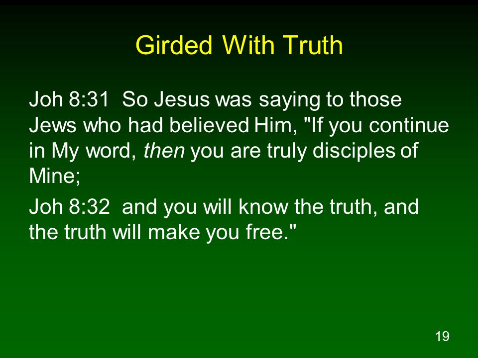 19 Girded With Truth Joh 8:31 So Jesus was saying to those Jews who had believed Him, If you continue in My word, then you are truly disciples of Mine; Joh 8:32 and you will know the truth, and the truth will make you free.