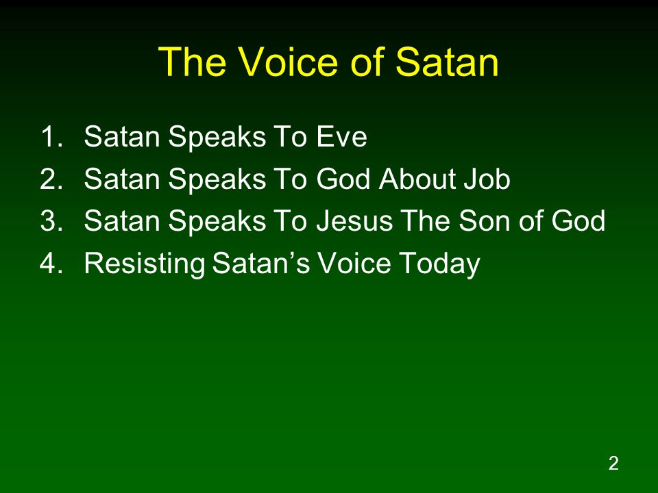 2 The Voice of Satan 1.Satan Speaks To Eve 2.Satan Speaks To God About Job 3.Satan Speaks To Jesus The Son of God 4.Resisting Satan's Voice Today