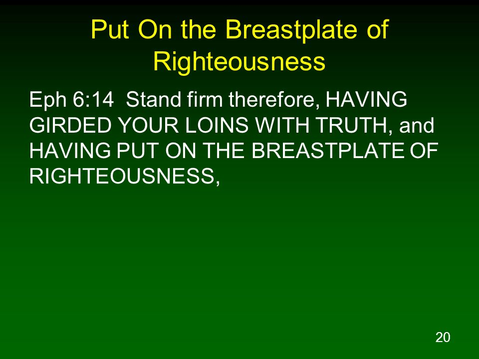 20 Put On the Breastplate of Righteousness Eph 6:14 Stand firm therefore, HAVING GIRDED YOUR LOINS WITH TRUTH, and HAVING PUT ON THE BREASTPLATE OF RIGHTEOUSNESS,
