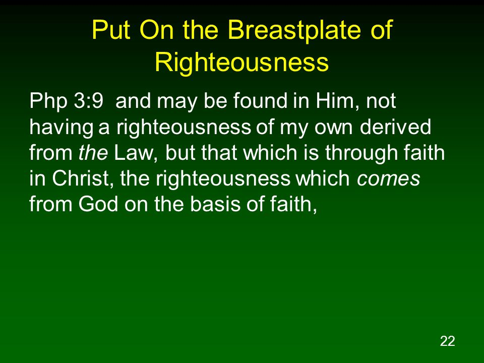 22 Put On the Breastplate of Righteousness Php 3:9 and may be found in Him, not having a righteousness of my own derived from the Law, but that which is through faith in Christ, the righteousness which comes from God on the basis of faith,