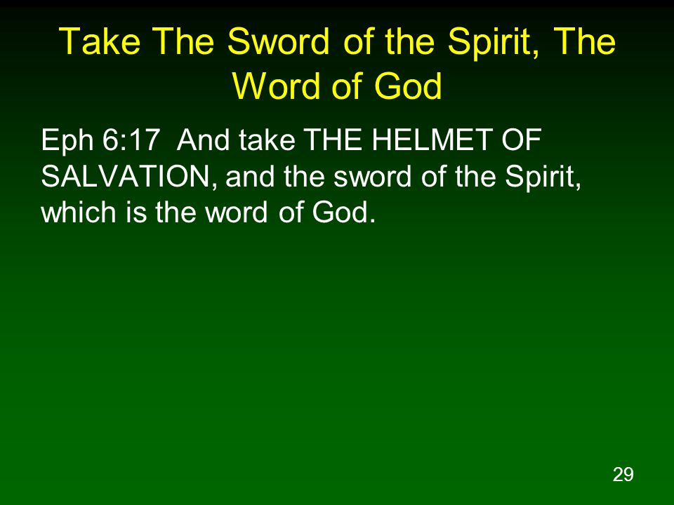 29 Take The Sword of the Spirit, The Word of God Eph 6:17 And take THE HELMET OF SALVATION, and the sword of the Spirit, which is the word of God.