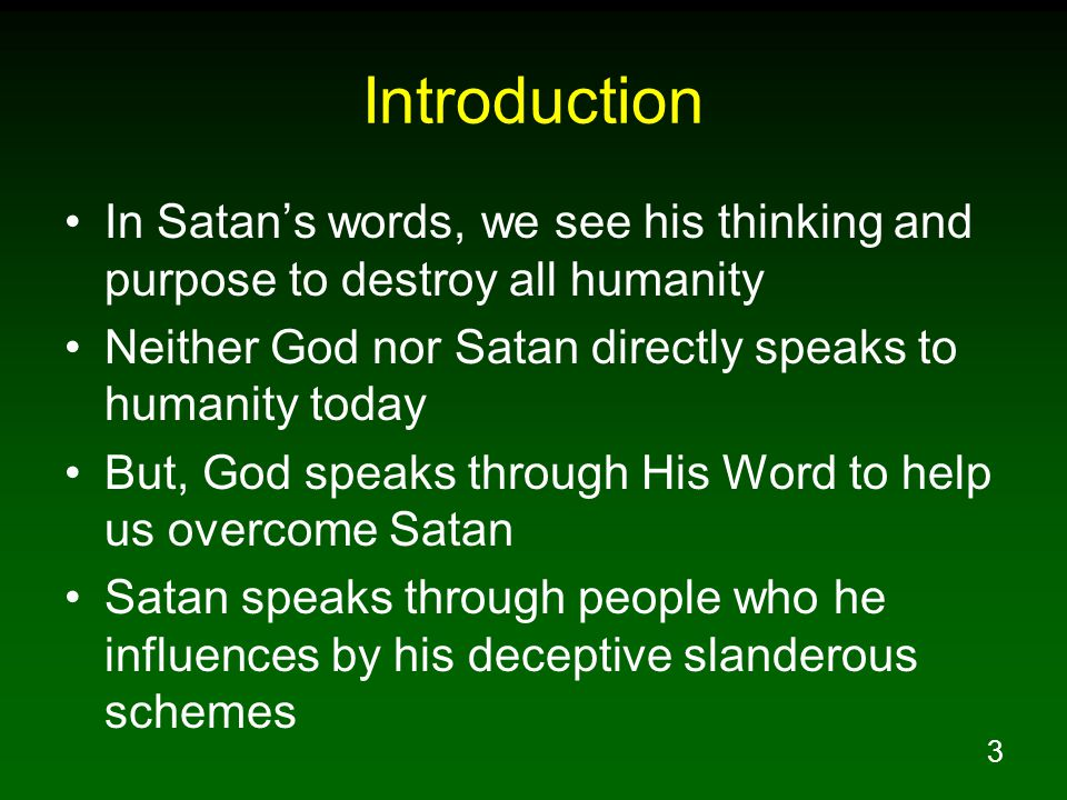 3 Introduction In Satan's words, we see his thinking and purpose to destroy all humanity Neither God nor Satan directly speaks to humanity today But, God speaks through His Word to help us overcome Satan Satan speaks through people who he influences by his deceptive slanderous schemes