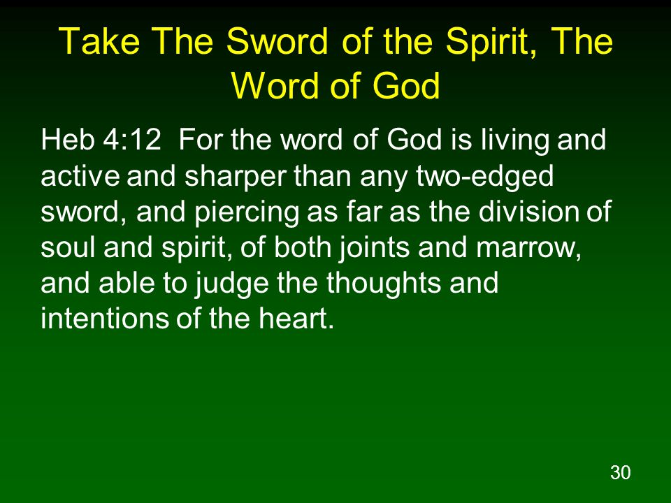 30 Take The Sword of the Spirit, The Word of God Heb 4:12 For the word of God is living and active and sharper than any two-edged sword, and piercing as far as the division of soul and spirit, of both joints and marrow, and able to judge the thoughts and intentions of the heart.