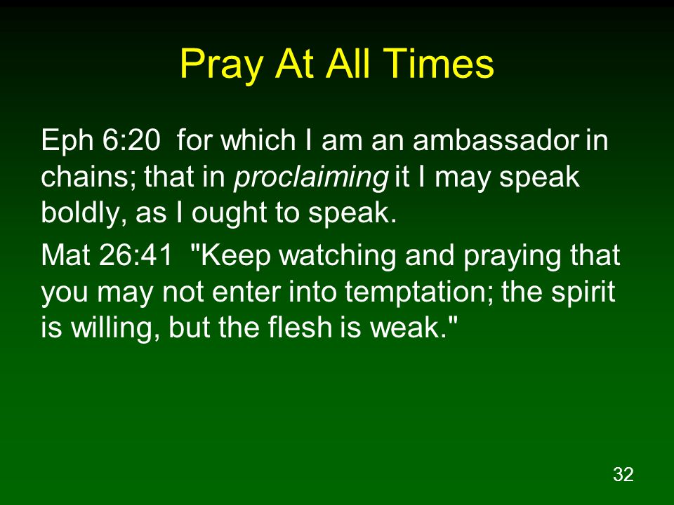32 Pray At All Times Eph 6:20 for which I am an ambassador in chains; that in proclaiming it I may speak boldly, as I ought to speak.