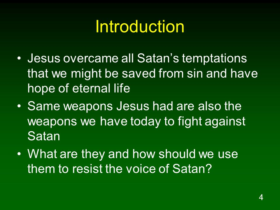 4 Introduction Jesus overcame all Satan's temptations that we might be saved from sin and have hope of eternal life Same weapons Jesus had are also the weapons we have today to fight against Satan What are they and how should we use them to resist the voice of Satan