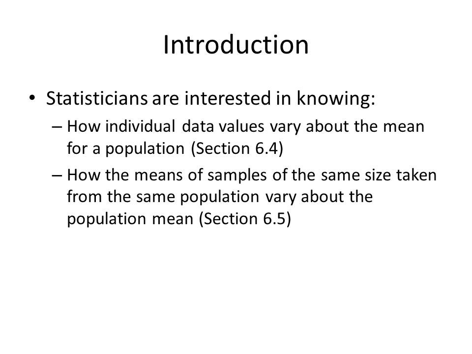 Introduction Statisticians are interested in knowing: – How individual data values vary about the mean for a population (Section 6.4) – How the means of samples of the same size taken from the same population vary about the population mean (Section 6.5)