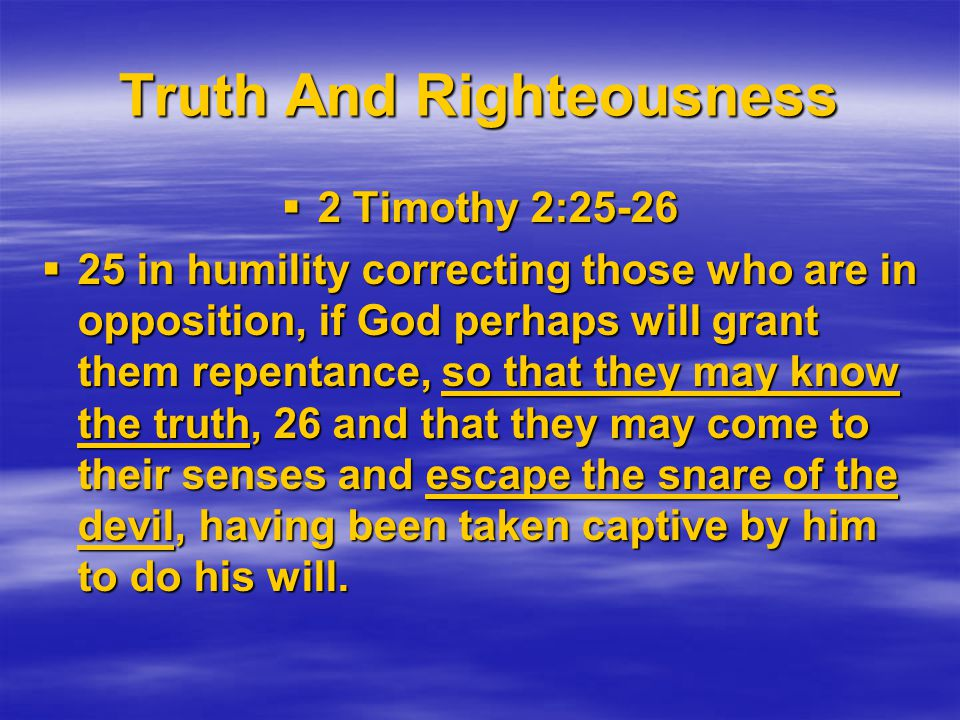 Truth And Righteousness  2 Timothy 2:25-26  25 in humility correcting those who are in opposition, if God perhaps will grant them repentance, so that they may know the truth, 26 and that they may come to their senses and escape the snare of the devil, having been taken captive by him to do his will.