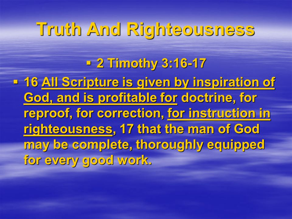 Truth And Righteousness  2 Timothy 3:16-17  16 All Scripture is given by inspiration of God, and is profitable for doctrine, for reproof, for correction, for instruction in righteousness, 17 that the man of God may be complete, thoroughly equipped for every good work.