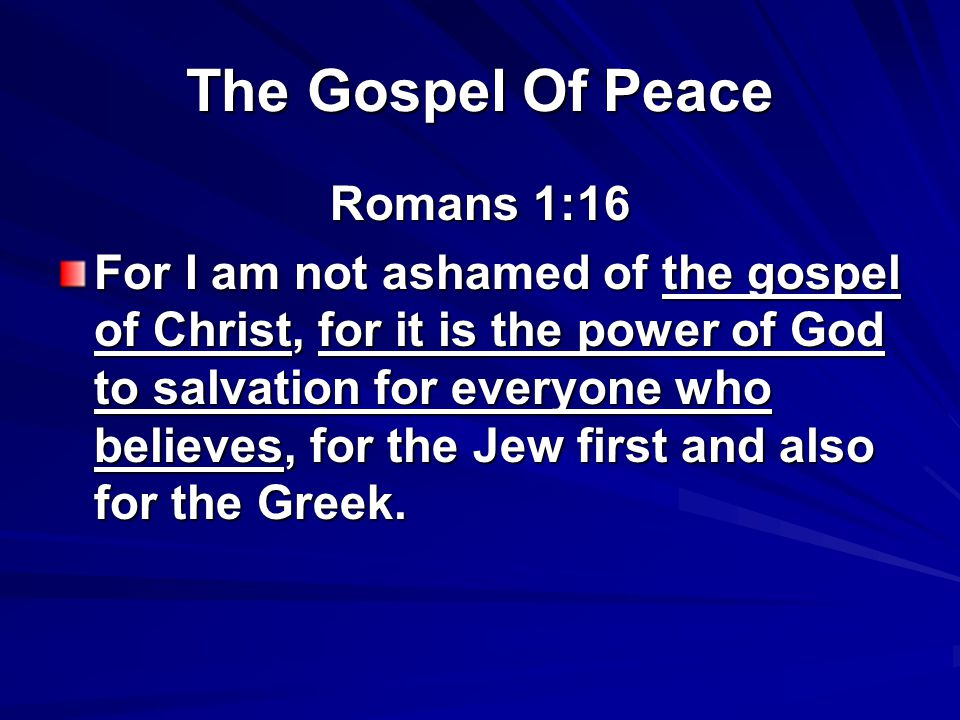 The Gospel Of Peace Romans 1:16 For I am not ashamed of the gospel of Christ, for it is the power of God to salvation for everyone who believes, for the Jew first and also for the Greek.