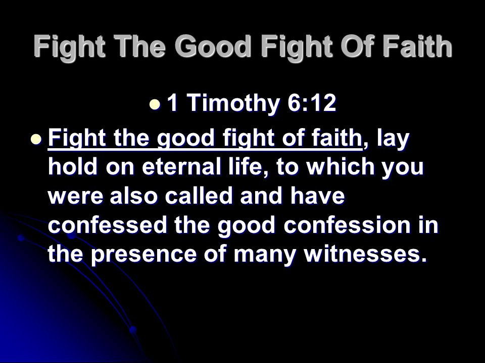 Fight The Good Fight Of Faith 1 Timothy 6:12 1 Timothy 6:12 Fight the good fight of faith, lay hold on eternal life, to which you were also called and have confessed the good confession in the presence of many witnesses.