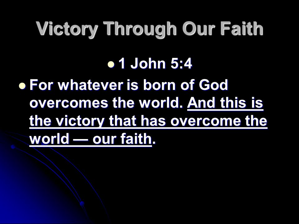 Victory Through Our Faith 1 John 5:4 1 John 5:4 For whatever is born of God overcomes the world.
