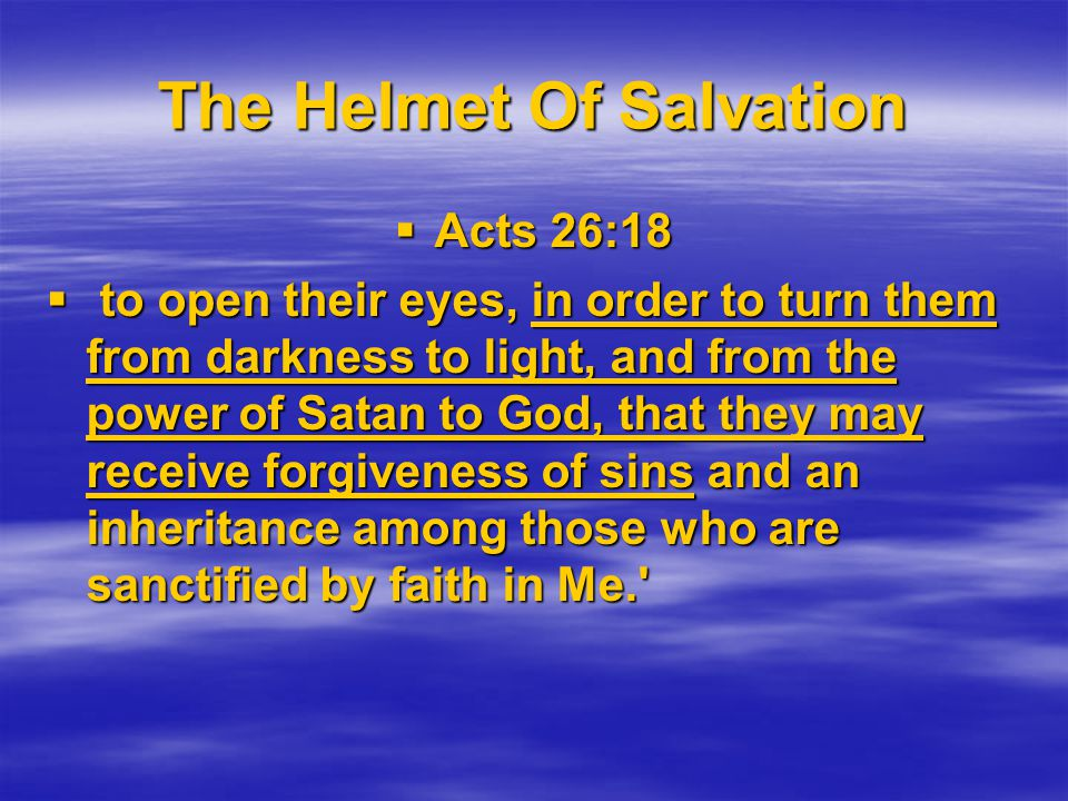 The Helmet Of Salvation  Acts 26:18  to open their eyes, in order to turn them from darkness to light, and from the power of Satan to God, that they may receive forgiveness of sins and an inheritance among those who are sanctified by faith in Me.