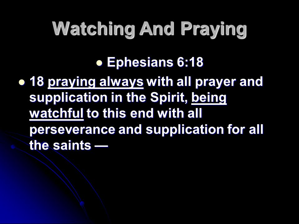 Watching And Praying Ephesians 6:18 Ephesians 6:18 18 praying always with all prayer and supplication in the Spirit, being watchful to this end with all perseverance and supplication for all the saints — 18 praying always with all prayer and supplication in the Spirit, being watchful to this end with all perseverance and supplication for all the saints —