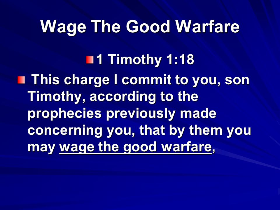 Wage The Good Warfare 1 Timothy 1:18 This charge I commit to you, son Timothy, according to the prophecies previously made concerning you, that by them you may wage the good warfare, This charge I commit to you, son Timothy, according to the prophecies previously made concerning you, that by them you may wage the good warfare,