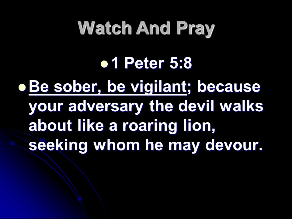 Watch And Pray 1 Peter 5:8 1 Peter 5:8 Be sober, be vigilant; because your adversary the devil walks about like a roaring lion, seeking whom he may devour.
