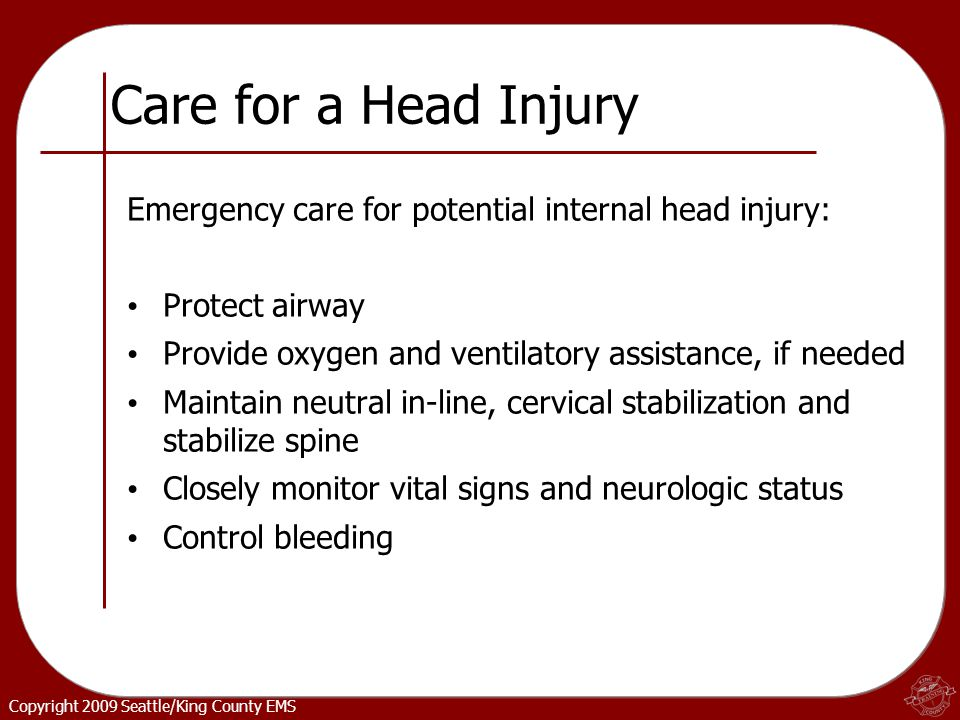 Copyright 2009 Seattle/King County EMS Care for a Head Injury Emergency care for potential internal head injury: Protect airway Provide oxygen and ventilatory assistance, if needed Maintain neutral in-line, cervical stabilization and stabilize spine Closely monitor vital signs and neurologic status Control bleeding