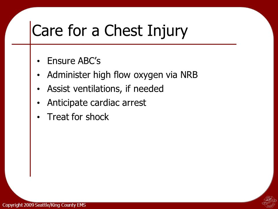 Copyright 2009 Seattle/King County EMS Care for a Chest Injury Ensure ABC's Administer high flow oxygen via NRB Assist ventilations, if needed Anticipate cardiac arrest Treat for shock
