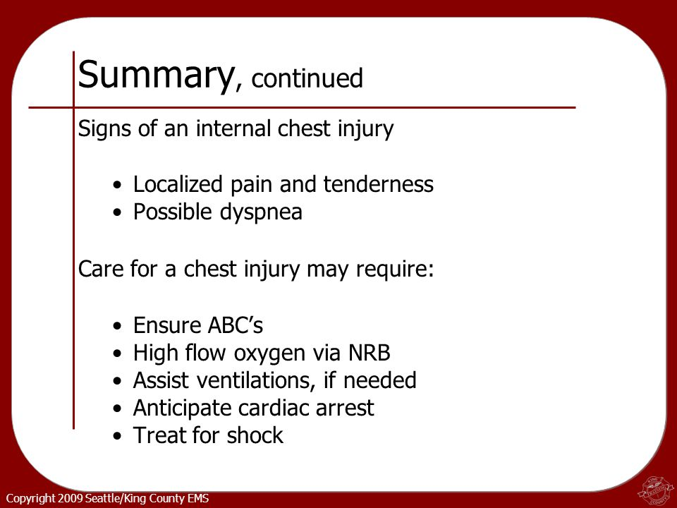 Copyright 2009 Seattle/King County EMS Summary, continued Signs of an internal chest injury Localized pain and tenderness Possible dyspnea Care for a chest injury may require: Ensure ABC's High flow oxygen via NRB Assist ventilations, if needed Anticipate cardiac arrest Treat for shock