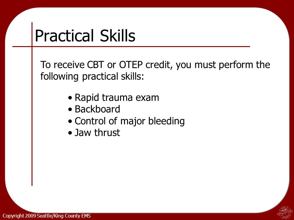 Copyright 2009 Seattle/King County EMS Practical Skills Rapid trauma exam Backboard Control of major bleeding Jaw thrust To receive CBT or OTEP credit, you must perform the following practical skills: