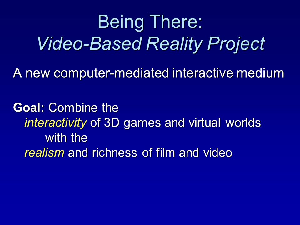 Being There: Video-Based Reality Project A new computer-mediated interactive medium Goal: Combine the interactivity of 3D games and virtual worlds with the realism and richness of film and video
