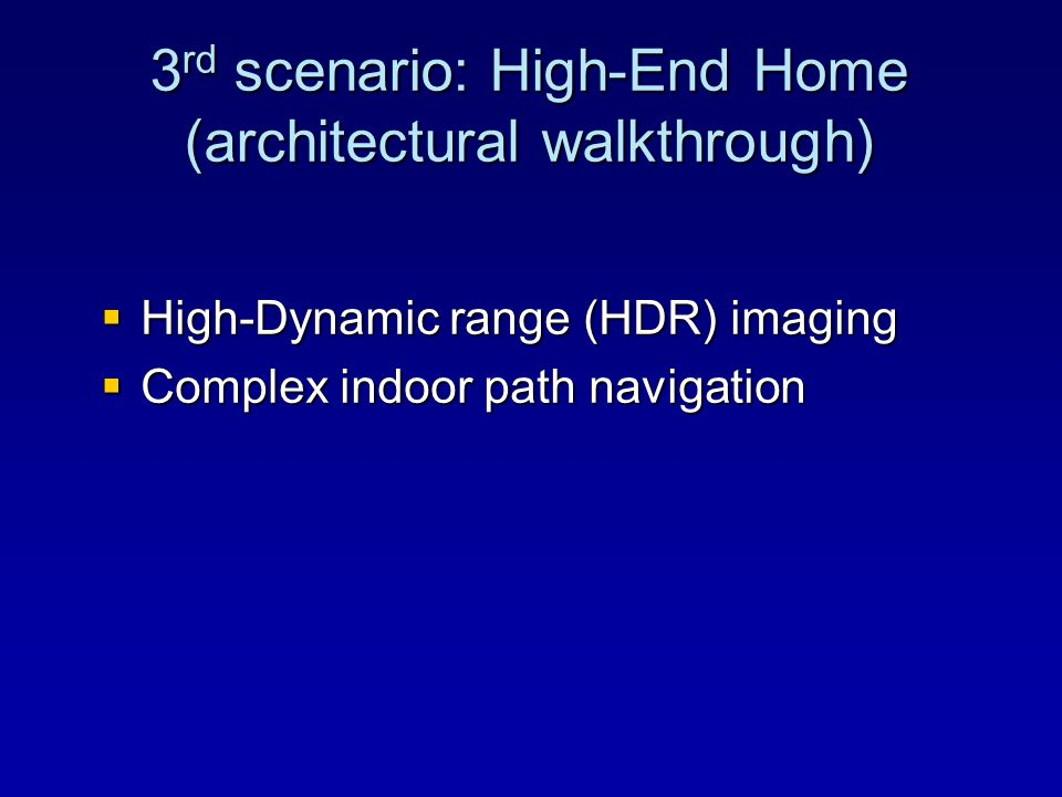  High-Dynamic range (HDR) imaging  Complex indoor path navigation 3 rd scenario: High-End Home (architectural walkthrough)
